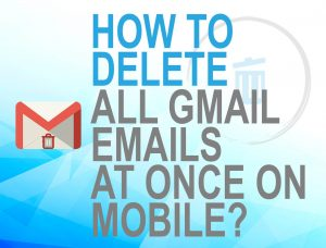 Delete all Gmails at once on Mobile